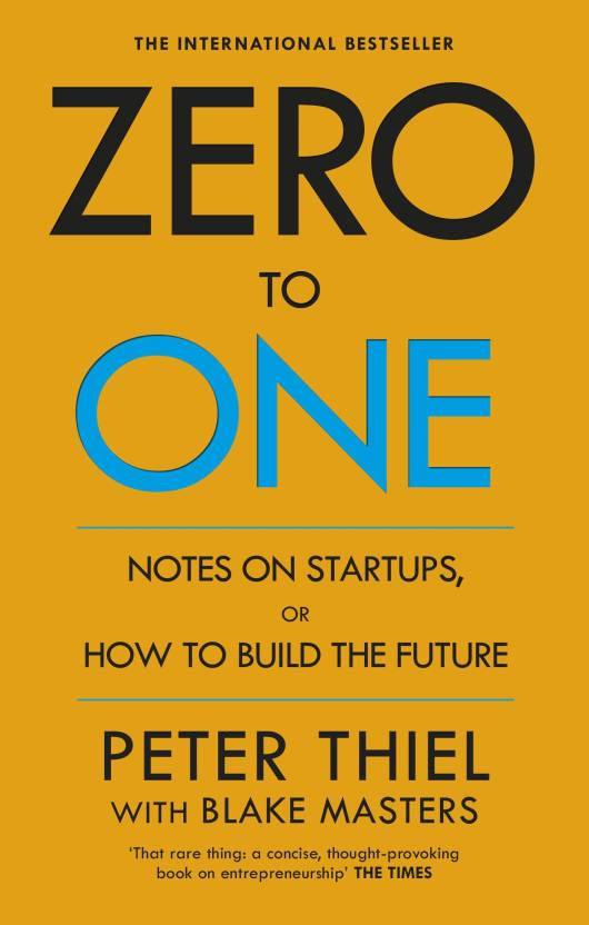 Zero to One - Notes on Start Ups, or How to Build the Future.